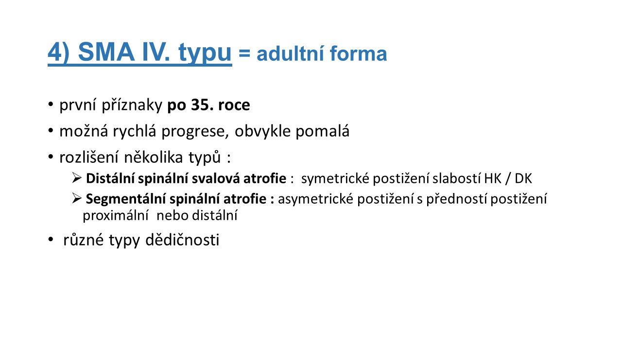 4) SMA IV. typu = adultní forma první příznaky po 35. roce možná rychlá progrese, obvykle pomalá rozlišení několika typů :  Distální spinální svalová