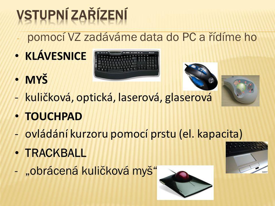 ‐ pomocí VZ zadáváme data do PC a řídíme ho KLÁVESNICE MYŠ -kuličková, optická, laserová, glaserová TOUCHPAD -ovládání kurzoru pomocí prstu (el.