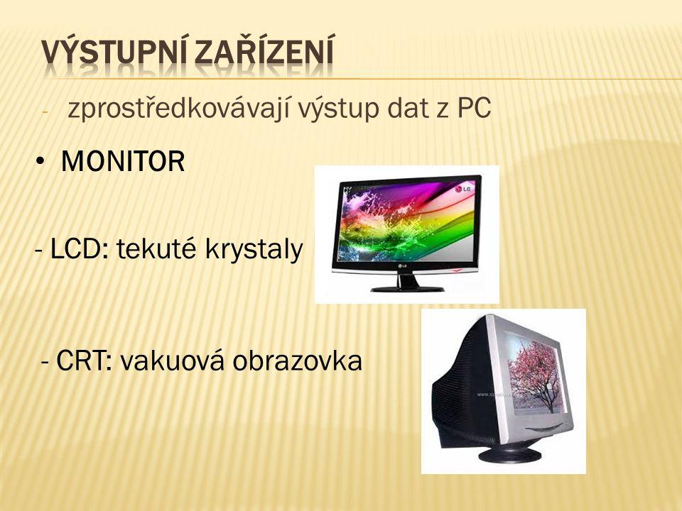 ‐ zprostředkovávají výstup dat z PC MONITOR - LCD: tekuté krystaly - CRT: vakuová obrazovka