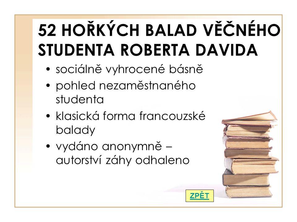 52 HOŘKÝCH BALAD VĚČNÉHO STUDENTA ROBERTA DAVIDA sociálně vyhrocené básně pohled nezaměstnaného studenta klasická forma francouzské balady vydáno anonymně – autorství záhy odhaleno ZPĚT