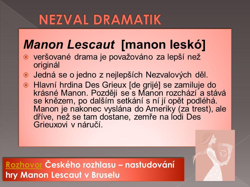 Manon Lescaut [manon leskó]  veršované drama je považováno za lepší než originál  Jedná se o jedno z nejlepších Nezvalových děl.