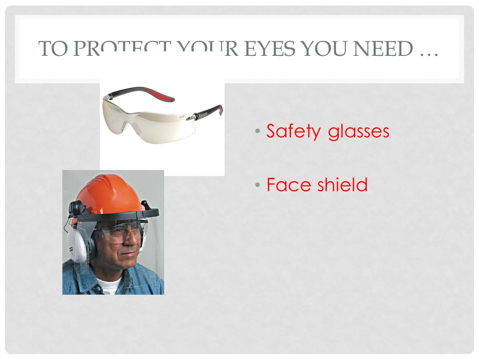 TO PROTECT YOUR EYES YOU NEED … Safety glasses Face shield