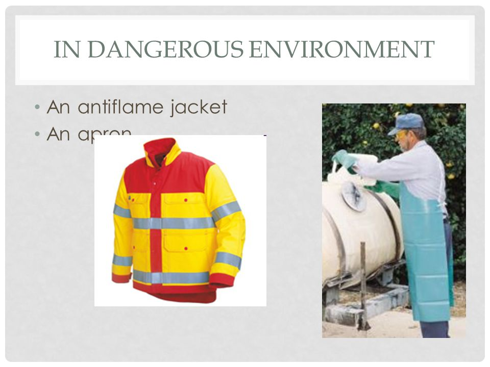 IN DANGEROUS ENVIRONMENT An antiflame jacket An apron