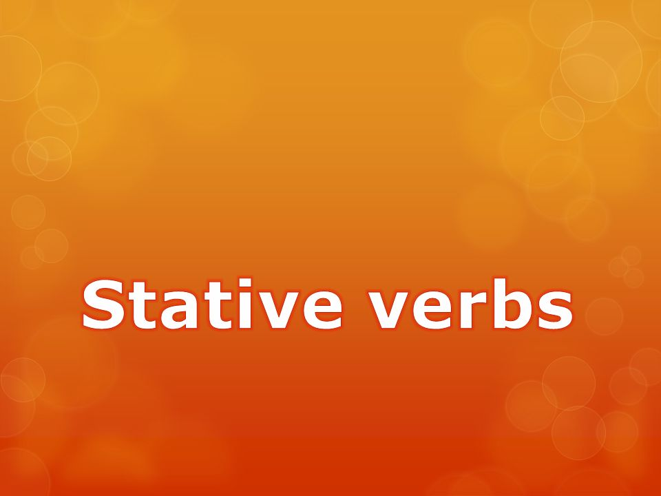  Some English verbs, which we call state, non-continuous or stative verbs, aren t used in continuous tenses.