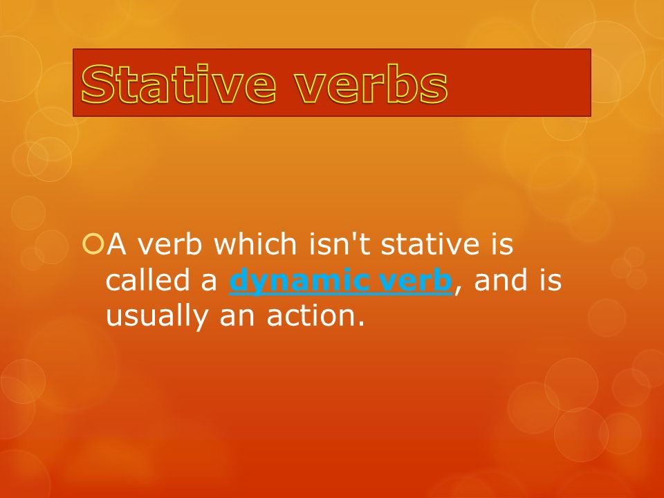  A verb which isn t stative is called a dynamic verb, and is usually an action.