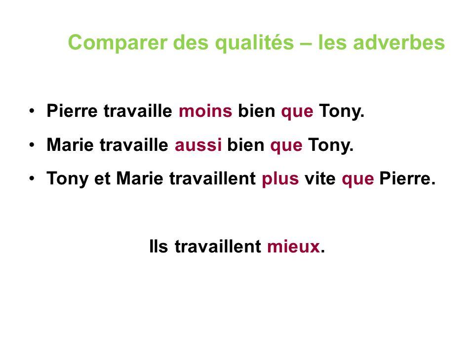 Comparer des qualités – les adverbes Pierre travaille moins bien que Tony. Marie travaille aussi bien que Tony. Tony et Marie travaillent plus vite qu