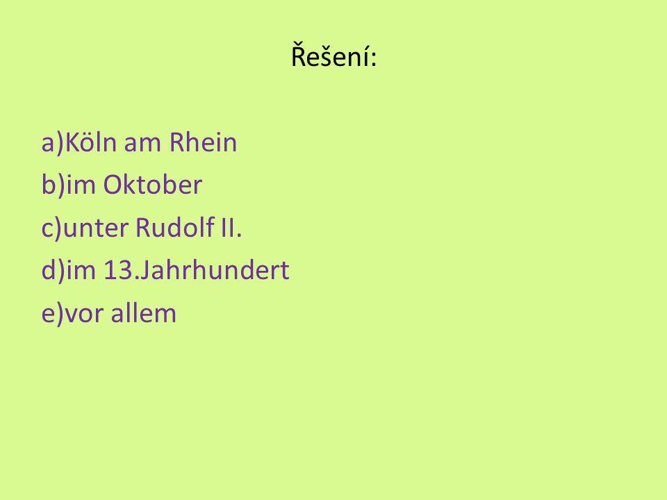 Řešení: a)Köln am Rhein b)im Oktober c)unter Rudolf II. d)im 13.Jahrhundert e)vor allem