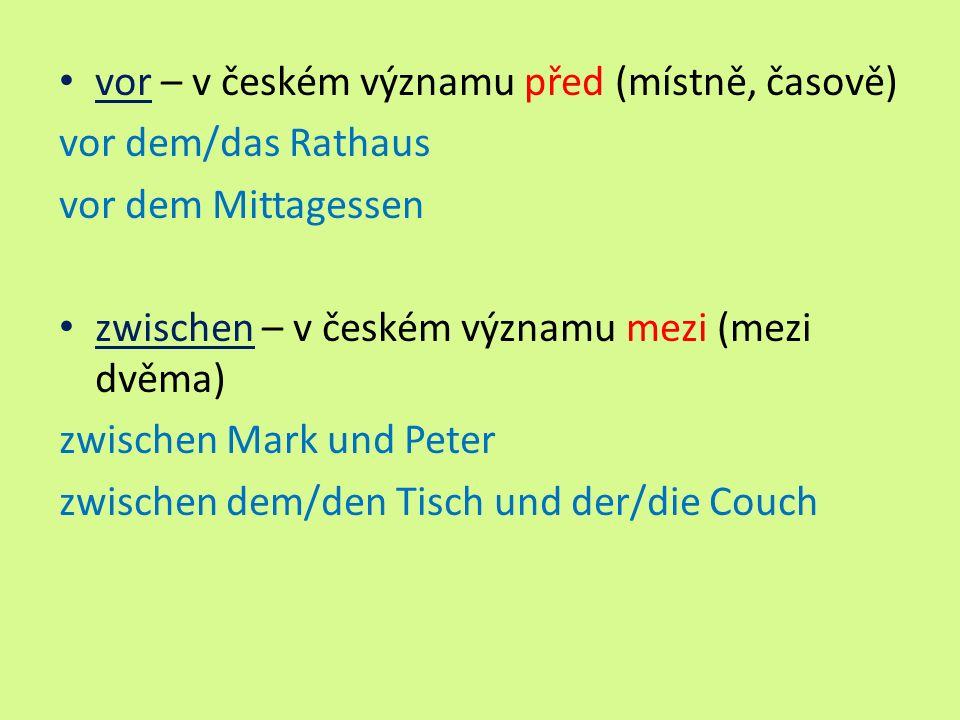 vor – v českém významu před (místně, časově) vor dem/das Rathaus vor dem Mittagessen zwischen – v českém významu mezi (mezi dvěma) zwischen Mark und Peter zwischen dem/den Tisch und der/die Couch