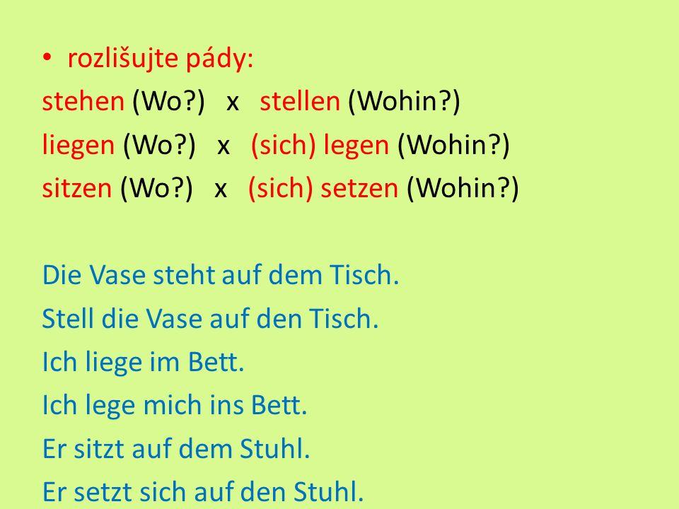 rozlišujte pády: stehen (Wo ) x stellen (Wohin ) liegen (Wo ) x (sich) legen (Wohin ) sitzen (Wo ) x (sich) setzen (Wohin ) Die Vase steht auf dem Tisch.