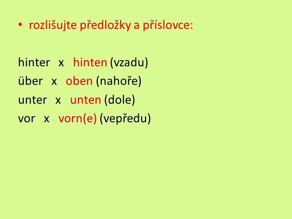 rozlišujte předložky a příslovce: hinter x hinten (vzadu) über x oben (nahoře) unter x unten (dole) vor x vorn(e) (vepředu)