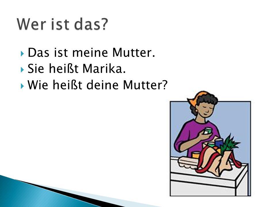  Das ist meine Mutter.  Sie heißt Marika.  Wie heißt deine Mutter?
