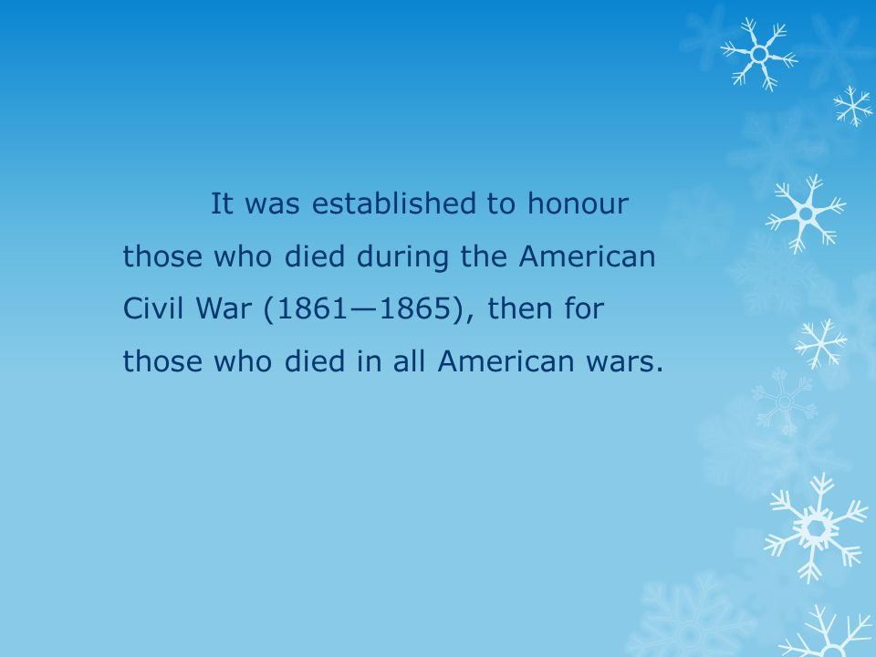 It was established to honour those who died during the American Civil War (1861—1865), then for those who died in all American wars.