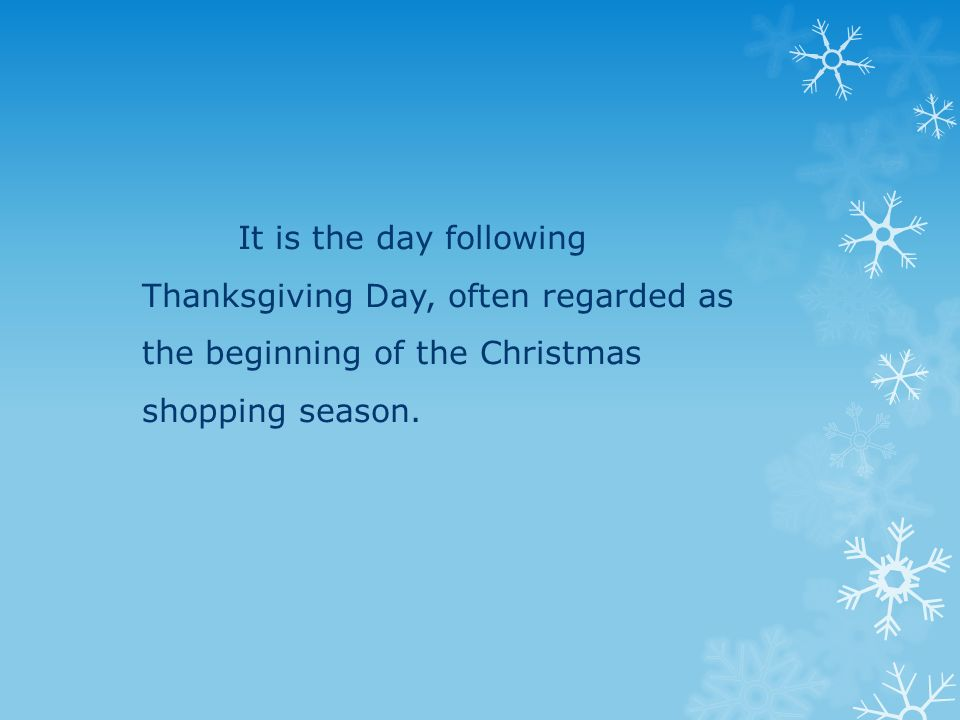 It is the day following Thanksgiving Day, often regarded as the beginning of the Christmas shopping season.