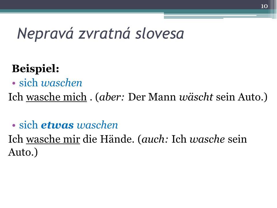 Nepravá zvratná slovesa Beispiel: sich waschen Ich wasche mich. (aber: Der Mann wäscht sein Auto.) sich etwas waschen Ich wasche mir die Hände. (auch: