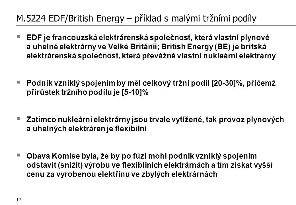 13 M.5224 EDF/British Energy – příklad s malými tržními podíly  EDF je francouzská elektrárenská společnost, která vlastní plynové a uhelné elektrárny ve Velké Británii; British Energy (BE) je britská elektrárenská společnost, která převážně vlastní nukleární elektrárny  Podnik vzniklý spojením by měl celkový tržní podíl [20-30]%, přičemž přírůstek tržního podílu je [5-10]%  Zatímco nukleární elektrárny jsou trvale vytížené, tak provoz plynových a uhelných elektráren je flexibilní  Obava Komise byla, že by po fúzi mohl podnik vzniklý spojením odstavit (snížit) výrobu ve flexibliních elektrárnách a tím získat vyšší cenu za vyrobenou elektřinu ve zbylých elektrárnách