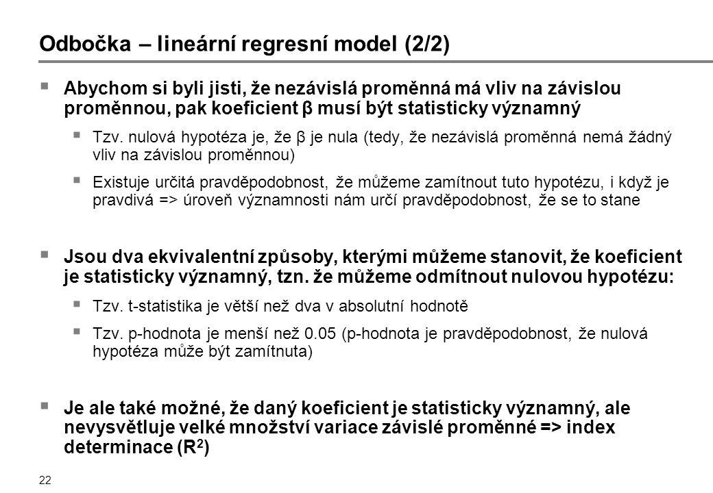 22 Odbočka – lineární regresní model (2/2)  Abychom si byli jisti, že nezávislá proměnná má vliv na závislou proměnnou, pak koeficient β musí být statisticky významný  Tzv.