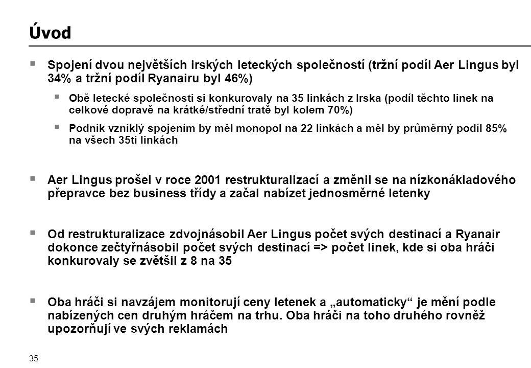 """35 Úvod  Spojení dvou největších irských leteckých společností (tržní podíl Aer Lingus byl 34% a tržní podíl Ryanairu byl 46%)  Obě letecké společnosti si konkurovaly na 35 linkách z Irska (podíl těchto linek na celkové dopravě na krátké/střední tratě byl kolem 70%)  Podnik vzniklý spojením by měl monopol na 22 linkách a měl by průměrný podíl 85% na všech 35ti linkách  Aer Lingus prošel v roce 2001 restrukturalizací a změnil se na nízkonákladového přepravce bez business třídy a začal nabízet jednosměrné letenky  Od restrukturalizace zdvojnásobil Aer Lingus počet svých destinací a Ryanair dokonce zečtyřnásobil počet svých destinací => počet linek, kde si oba hráči konkurovaly se zvětšil z 8 na 35  Oba hráči si navzájem monitorují ceny letenek a """"automaticky je mění podle nabízených cen druhým hráčem na trhu."""