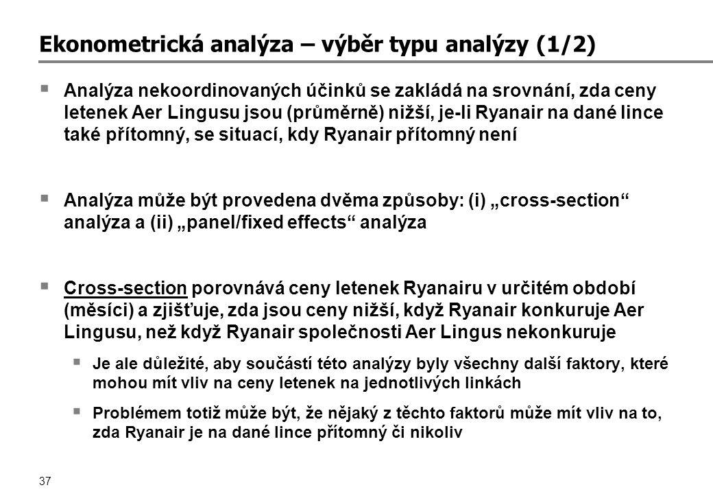 """37 Ekonometrická analýza – výběr typu analýzy (1/2)  Analýza nekoordinovaných účinků se zakládá na srovnání, zda ceny letenek Aer Lingusu jsou (průměrně) nižší, je-li Ryanair na dané lince také přítomný, se situací, kdy Ryanair přítomný není  Analýza může být provedena dvěma způsoby: (i) """"cross-section analýza a (ii) """"panel/fixed effects analýza  Cross-section porovnává ceny letenek Ryanairu v určitém období (měsíci) a zjišťuje, zda jsou ceny nižší, když Ryanair konkuruje Aer Lingusu, než když Ryanair společnosti Aer Lingus nekonkuruje  Je ale důležité, aby součástí této analýzy byly všechny další faktory, které mohou mít vliv na ceny letenek na jednotlivých linkách  Problémem totiž může být, že nějaký z těchto faktorů může mít vliv na to, zda Ryanair je na dané lince přítomný či nikoliv"""