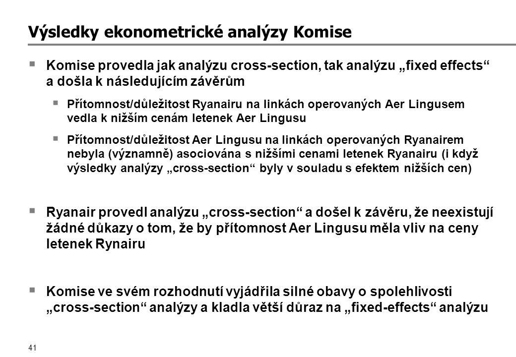 """41 Výsledky ekonometrické analýzy Komise  Komise provedla jak analýzu cross-section, tak analýzu """"fixed effects a došla k následujícím závěrům  Přítomnost/důležitost Ryanairu na linkách operovaných Aer Lingusem vedla k nižším cenám letenek Aer Lingusu  Přítomnost/důležitost Aer Lingusu na linkách operovaných Ryanairem nebyla (významně) asociována s nižšími cenami letenek Ryanairu (i když výsledky analýzy """"cross-section byly v souladu s efektem nižších cen)  Ryanair provedl analýzu """"cross-section a došel k závěru, že neexistují žádné důkazy o tom, že by přítomnost Aer Lingusu měla vliv na ceny letenek Rynairu  Komise ve svém rozhodnutí vyjádřila silné obavy o spolehlivosti """"cross-section analýzy a kladla větší důraz na """"fixed-effects analýzu"""