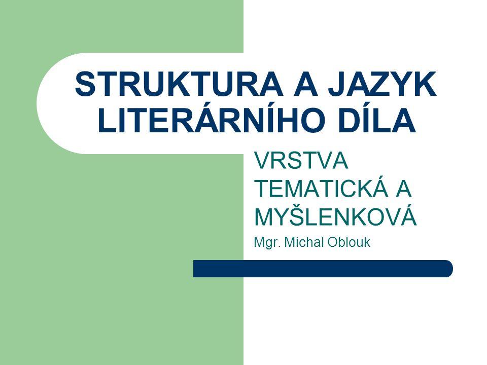 STRUKTURA A JAZYK LITERÁRNÍHO DÍLA VRSTVA TEMATICKÁ A MYŠLENKOVÁ Mgr. Michal Oblouk