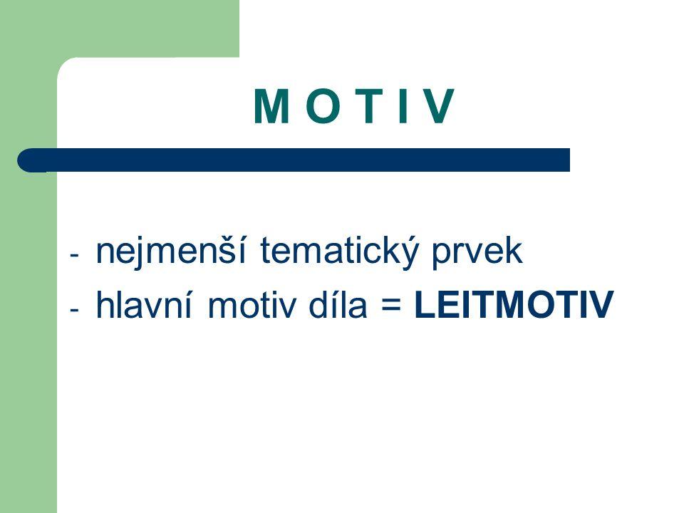 M O T I V - nejmenší tematický prvek - hlavní motiv díla = LEITMOTIV