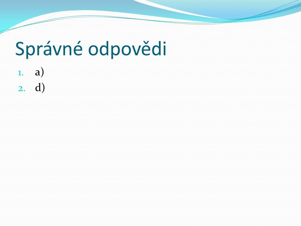 Správné odpovědi 1. a) 2. d)