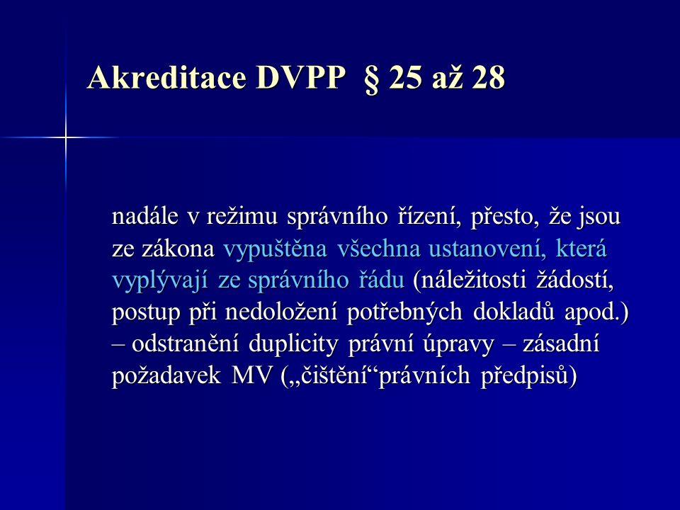"""Akreditace DVPP § 25 až 28 nadále v režimu správního řízení, přesto, že jsou ze zákona vypuštěna všechna ustanovení, která vyplývají ze správního řádu (náležitosti žádostí, postup při nedoložení potřebných dokladů apod.) – odstranění duplicity právní úpravy – zásadní požadavek MV (""""čištění právních předpisů)"""