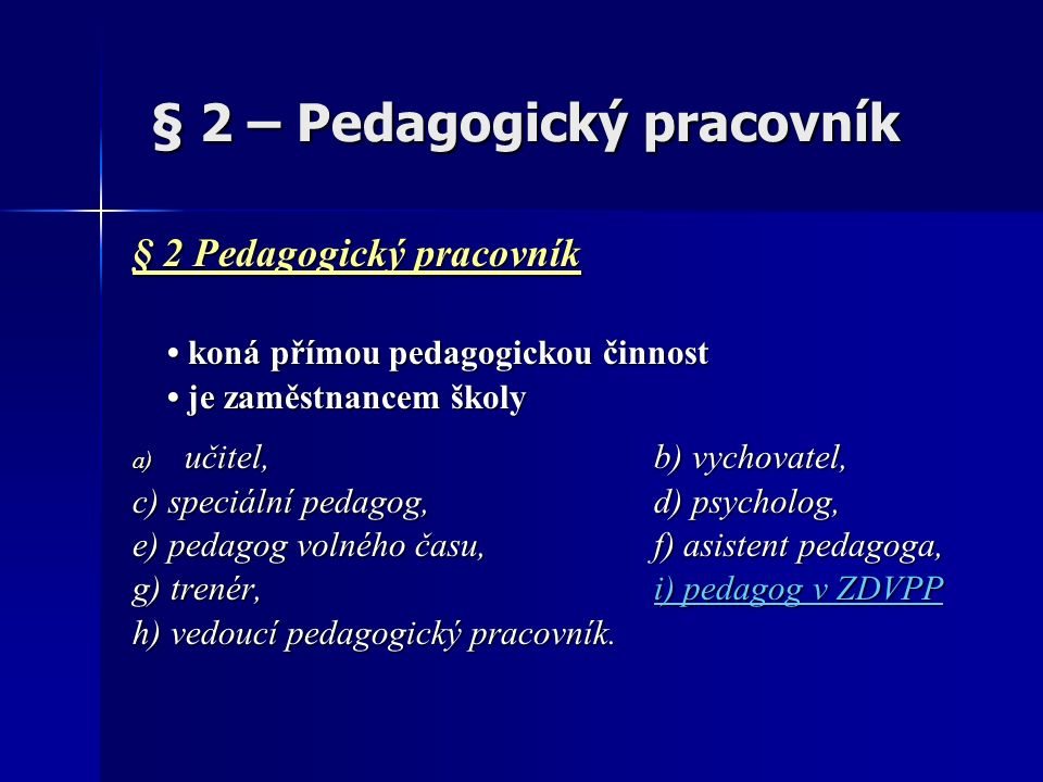 § 2 – Pedagogický pracovník § 2 – Pedagogický pracovník § 2 Pedagogický pracovník koná přímou pedagogickou činnost koná přímou pedagogickou činnost je zaměstnancem školy je zaměstnancem školy a) učitel,b) vychovatel, c) speciální pedagog, d) psycholog, e) pedagog volného času,f) asistent pedagoga, g) trenér,i) pedagog v ZDVPP h) vedoucí pedagogický pracovník.