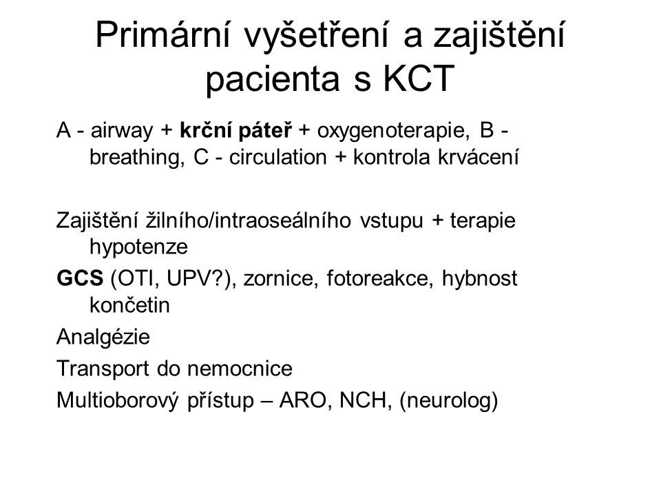 Primární vyšetření a zajištění pacienta s KCT A - airway + krční páteř + oxygenoterapie, B - breathing, C - circulation + kontrola krvácení Zajištění žilního/intraoseálního vstupu + terapie hypotenze GCS (OTI, UPV ), zornice, fotoreakce, hybnost končetin Analgézie Transport do nemocnice Multioborový přístup – ARO, NCH, (neurolog)