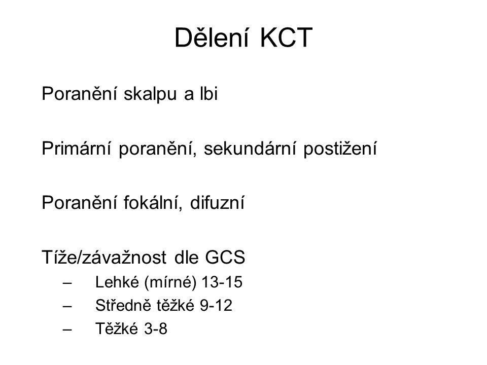 Dělení KCT Poranění skalpu a lbi Primární poranění, sekundární postižení Poranění fokální, difuzní Tíže/závažnost dle GCS –Lehké (mírné) 13-15 –Středn