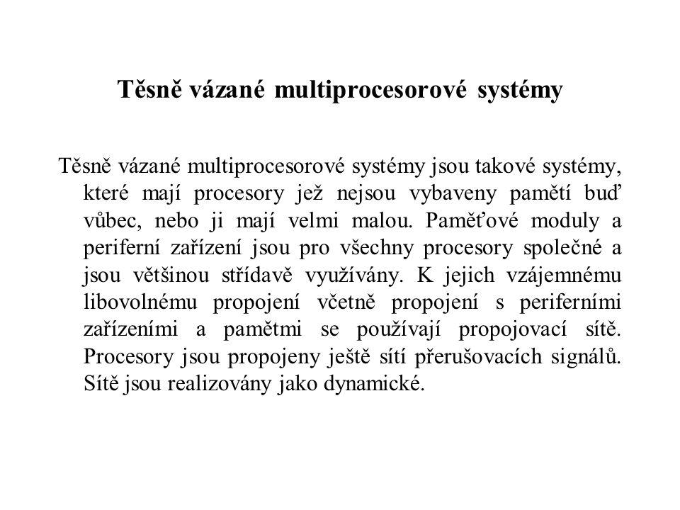 Těsně vázané multiprocesorové systémy Těsně vázané multiprocesorové systémy jsou takové systémy, které mají procesory jež nejsou vybaveny pamětí buď vůbec, nebo ji mají velmi malou.