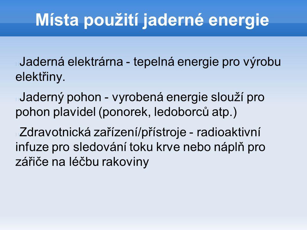 Místa použití jaderné energie Jaderná elektrárna - tepelná energie pro výrobu elektřiny. Jaderný pohon - vyrobená energie slouží pro pohon plavidel (p
