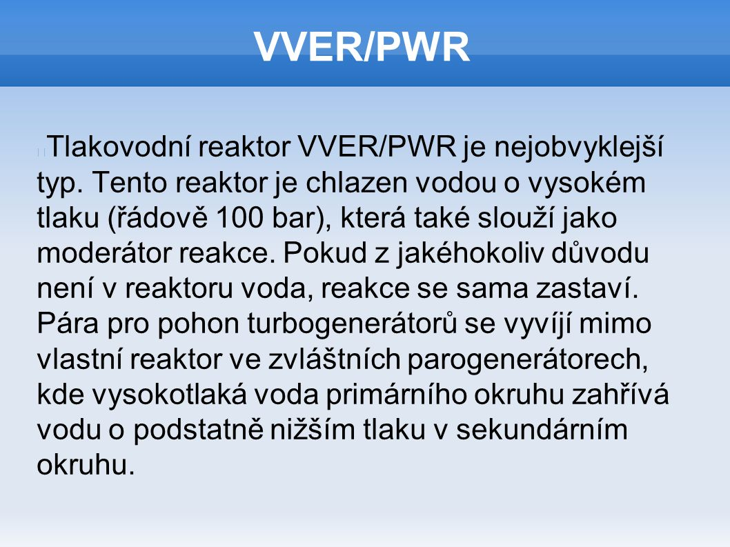VVER/PWR Tlakovodní reaktor VVER/PWR je nejobvyklejší typ. Tento reaktor je chlazen vodou o vysokém tlaku (řádově 100 bar), která také slouží jako mod