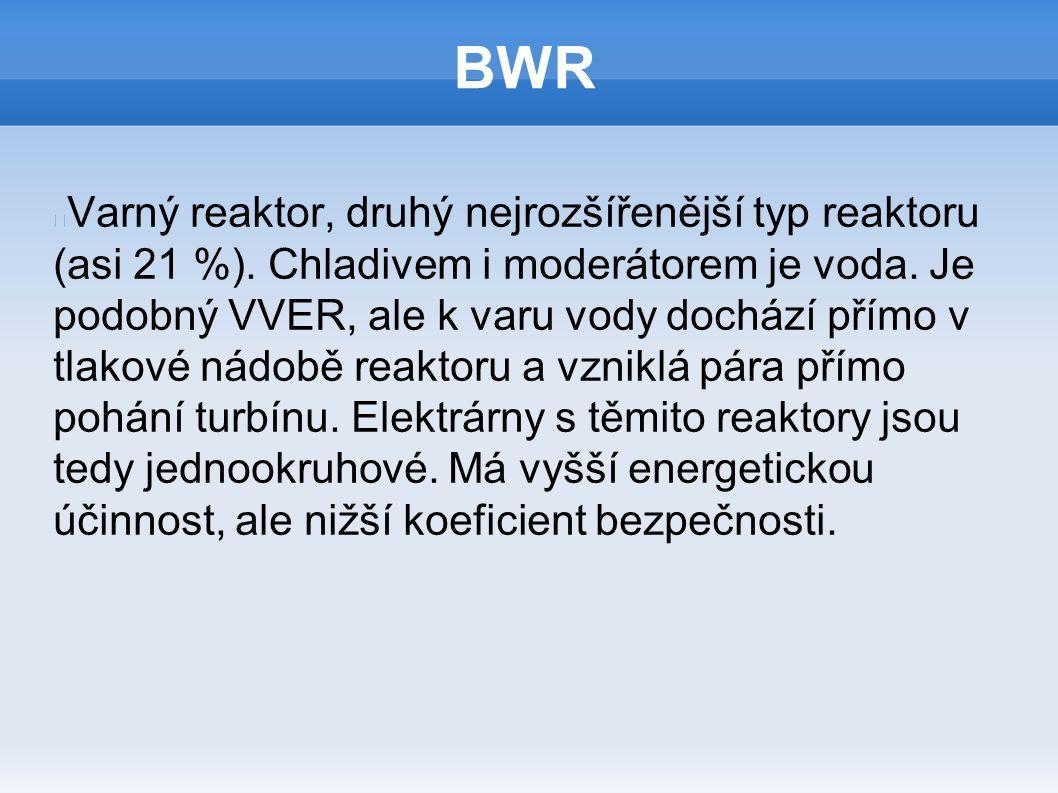 BWR Varný reaktor, druhý nejrozšířenější typ reaktoru (asi 21 %). Chladivem i moderátorem je voda. Je podobný VVER, ale k varu vody dochází přímo v tl