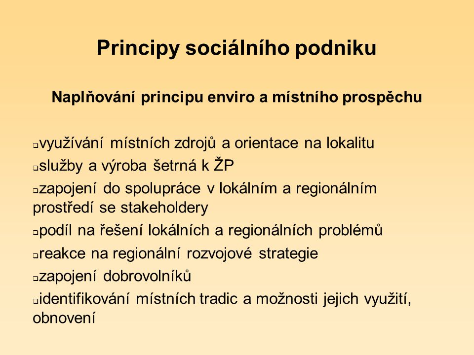 Principy sociálního podniku Enviro a místní prospěch  spolupracuje se zainteresovanými partnery (stakeholdery) a respektuje jejich postoje  podílí se na přednostním uspokojování místních potřeb a využívání místních zdrojů  podporuje smysl pro sociální zodpovědnost na místní úrovni  využívá inovativní přístupy  zohledňuje ekologické aspekty