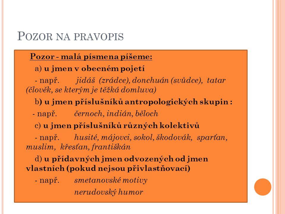 P OZOR NA PRAVOPIS Pozor - malá písmena píšeme: a) u jmen v obecném pojetí - např.