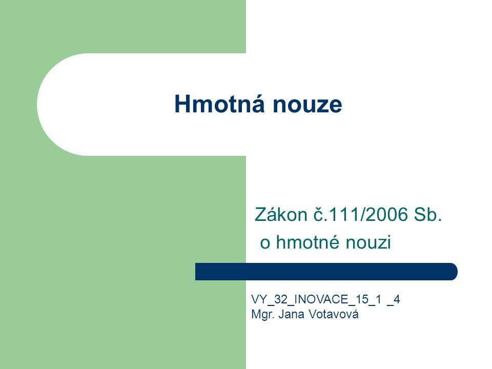 Hmotná nouze Zákon č.111/2006 Sb. o hmotné nouzi VY_32_INOVACE_15_1 _4 Mgr. Jana Votavová