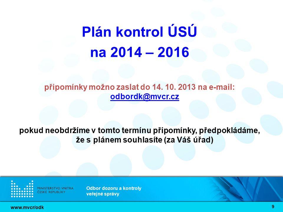 www.mvcr/odk Odbor dozoru a kontroly veřejné správy 9 Plán kontrol ÚSÚ na 2014 – 2016 připomínky možno zaslat do 14. 10. 2013 na e-mail: odbordk@mvcr.