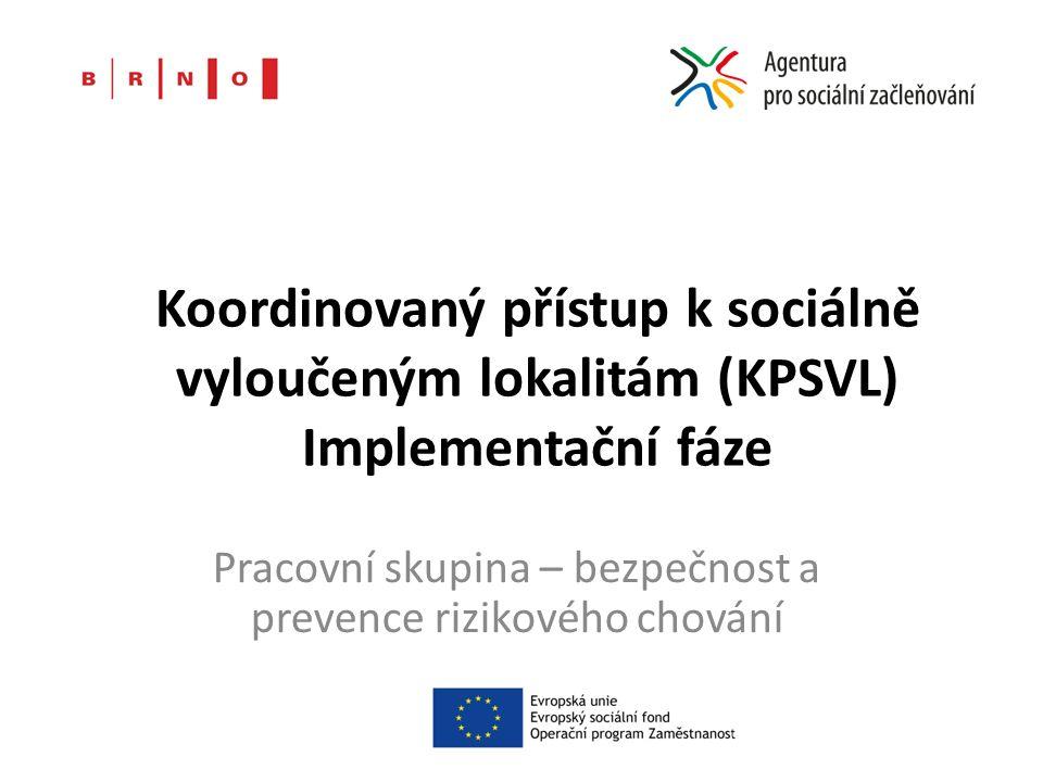 Koordinovaný přístup k sociálně vyloučeným lokalitám (KPSVL) Implementační fáze Pracovní skupina – bezpečnost a prevence rizikového chování
