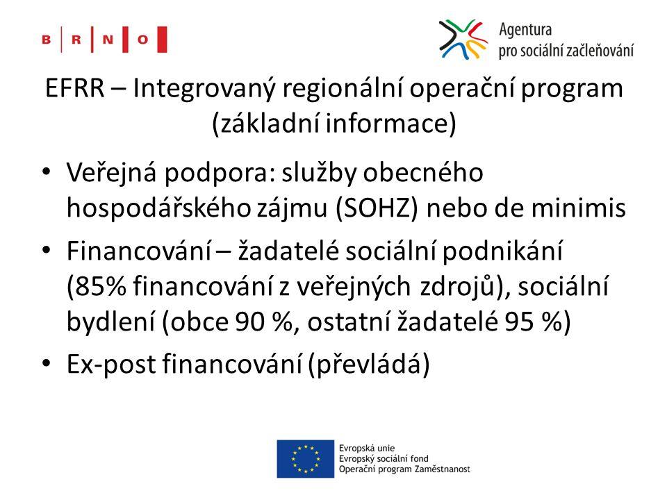 EFRR – Integrovaný regionální operační program (základní informace) Veřejná podpora: služby obecného hospodářského zájmu (SOHZ) nebo de minimis Financování – žadatelé sociální podnikání (85% financování z veřejných zdrojů), sociální bydlení (obce 90 %, ostatní žadatelé 95 %) Ex-post financování (převládá)