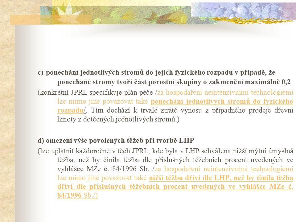 c) ponechání jednotlivých stromů do jejich fyzického rozpadu v případě, že ponechané stromy tvoří část porostní skupiny o zakmenění maximálně 0,2 (konkrétní JPRL specifikuje plán péče /za hospodaření neintenzivními technologiemi lze mimo jiné považovat také ponechání jednotlivých stromů do fyzického rozpadu/.