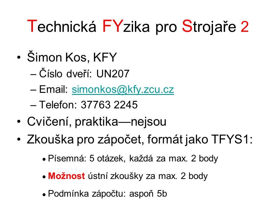T echnická FY zika pro S trojaře 2 Šimon Kos, KFY –Číslo dveří: UN207 –Email: simonkos@kfy.zcu.czsimonkos@kfy.zcu.cz –Telefon: 37763 2245 Cvičení, praktika—nejsou Zkouška pro zápočet, formát jako TFYS1: ● Písemná: 5 otázek, každá za max.