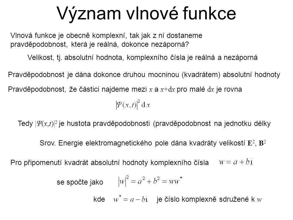 Význam vlnové funkce Vlnová funkce je obecně komplexní, tak jak z ní dostaneme pravděpodobnost, která je reálná, dokonce nezáporná? Velikost, tj. abso
