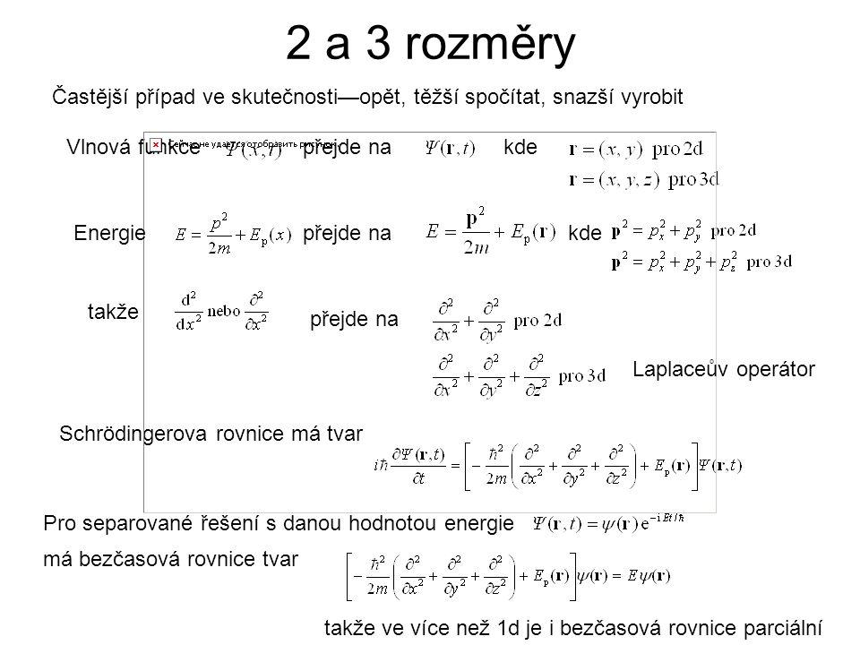 2 a 3 rozměry Častější případ ve skutečnosti—opět, těžší spočítat, snazší vyrobit přejde nakde Vlnová funkcepřejde nakde takže přejde na Schrödingerova rovnice má tvar Pro separované řešení s danou hodnotou energie má bezčasová rovnice tvar takže ve více než 1d je i bezčasová rovnice parciální Laplaceův operátor Energie