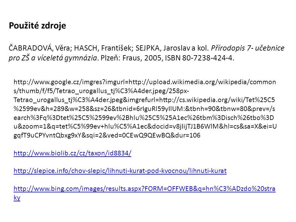 http://www.google.cz/imgres imgurl=http://upload.wikimedia.org/wikipedia/common s/thumb/f/f5/Tetrao_urogallus_tj%C3%A4der.jpeg/258px- Tetrao_urogallus_tj%C3%A4der.jpeg&imgrefurl=http://cs.wikipedia.org/wiki/Tet%25C5 %2599ev&h=289&w=258&sz=26&tbnid=6rIguRl59yIlUM:&tbnh=90&tbnw=80&prev=/s earch%3Fq%3Dtet%25C5%2599ev%2Bhlu%25C5%25A1ec%26tbm%3Disch%26tbo%3D u&zoom=1&q=tet%C5%99ev+hlu%C5%A1ec&docid=v8jIijTJ1B6WlM&hl=cs&sa=X&ei=U gqfT9uCPYvntQbxg9xY&sqi=2&ved=0CEwQ9QEwBQ&dur=106 http://www.biolib.cz/cz/taxon/id8834/ http://slepice.info/chov-slepic/lihnuti-kurat-pod-kvocnou/lihnuti-kurat http://www.bing.com/images/results.aspx FORM=OFFWEB&q=hn%C3%ADzdo%20stra ky Použité zdroje ČABRADOVÁ, Věra; HASCH, František; SEJPKA, Jaroslav a kol.