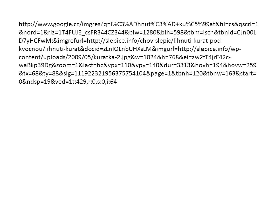 http://www.google.cz/imgres q=l%C3%ADhnut%C3%AD+ku%C5%99at&hl=cs&qscrl=1 &nord=1&rlz=1T4FUJE_csFR344CZ344&biw=1280&bih=598&tbm=isch&tbnid=CJn00L D7yHCFwM:&imgrefurl=http://slepice.info/chov-slepic/lihnuti-kurat-pod- kvocnou/lihnuti-kurat&docid=zLnIOLnbUHXsLM&imgurl=http://slepice.info/wp- content/uploads/2009/05/kuratka-2.jpg&w=1024&h=768&ei=zw2fT4jrF42c- waBkp39Dg&zoom=1&iact=hc&vpx=110&vpy=140&dur=3313&hovh=194&hovw=259 &tx=68&ty=88&sig=111922321956375754104&page=1&tbnh=120&tbnw=163&start= 0&ndsp=19&ved=1t:429,r:0,s:0,i:64