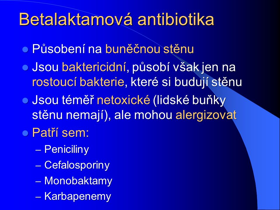 Betalaktamová antibiotika Působení na buněčnou stěnu Působení na buněčnou stěnu Jsou baktericidní, působí však jen na rostoucí bakterie, které si budují stěnu Jsou baktericidní, působí však jen na rostoucí bakterie, které si budují stěnu Jsou téměř netoxické (lidské buňky stěnu nemají), ale mohou alergizovat Jsou téměř netoxické (lidské buňky stěnu nemají), ale mohou alergizovat Patří sem: Patří sem: – Peniciliny – Cefalosporiny – Monobaktamy – Karbapenemy