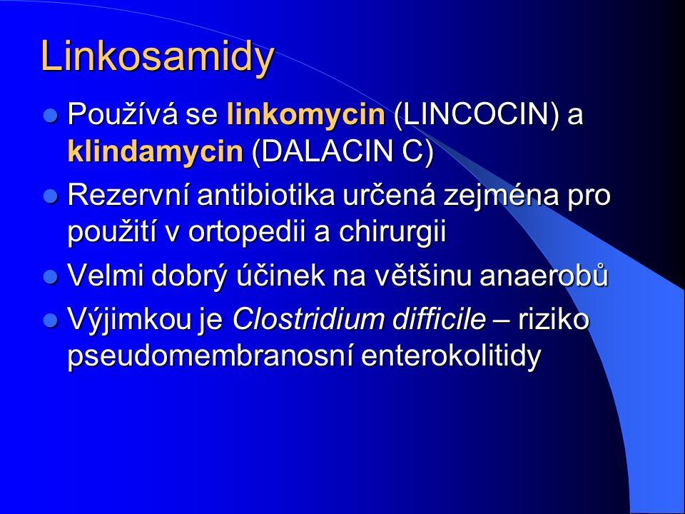 Linkosamidy Používá se linkomycin (LINCOCIN) a klindamycin (DALACIN C) Používá se linkomycin (LINCOCIN) a klindamycin (DALACIN C) Rezervní antibiotika určená zejména pro použití v ortopedii a chirurgii Rezervní antibiotika určená zejména pro použití v ortopedii a chirurgii Velmi dobrý účinek na většinu anaerobů Velmi dobrý účinek na většinu anaerobů Výjimkou je Clostridium difficile – riziko pseudomembranosní enterokolitidy Výjimkou je Clostridium difficile – riziko pseudomembranosní enterokolitidy