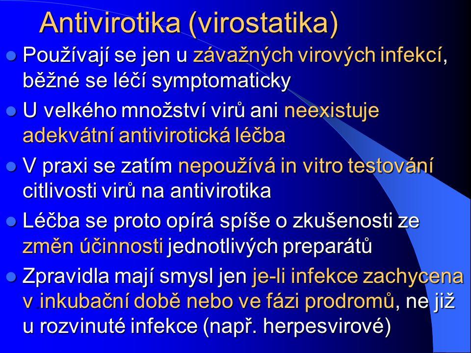 Antivirotika (virostatika) Používají se jen u závažných virových infekcí, běžné se léčí symptomaticky Používají se jen u závažných virových infekcí, běžné se léčí symptomaticky U velkého množství virů ani neexistuje adekvátní antivirotická léčba U velkého množství virů ani neexistuje adekvátní antivirotická léčba V praxi se zatím nepoužívá in vitro testování citlivosti virů na antivirotika V praxi se zatím nepoužívá in vitro testování citlivosti virů na antivirotika Léčba se proto opírá spíše o zkušenosti ze změn účinnosti jednotlivých preparátů Léčba se proto opírá spíše o zkušenosti ze změn účinnosti jednotlivých preparátů Zpravidla mají smysl jen je-li infekce zachycena v.inkubační době nebo ve fázi prodromů, ne již u rozvinuté infekce (např.
