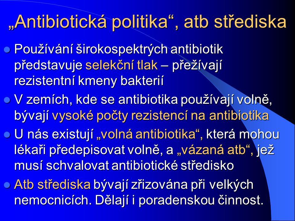 """""""Antibiotická politika , atb střediska Používání širokospektrých antibiotik představuje selekční tlak – přežívají rezistentní kmeny bakterií Používání širokospektrých antibiotik představuje selekční tlak – přežívají rezistentní kmeny bakterií V zemích, kde se antibiotika používají volně, bývají vysoké počty rezistencí na antibiotika V zemích, kde se antibiotika používají volně, bývají vysoké počty rezistencí na antibiotika U nás existují """"volná antibiotika , která mohou lékaři předepisovat volně, a """"vázaná atb , jež musí schvalovat antibiotické středisko U nás existují """"volná antibiotika , která mohou lékaři předepisovat volně, a """"vázaná atb , jež musí schvalovat antibiotické středisko Atb střediska bývají zřizována při velkých nemocnicích."""